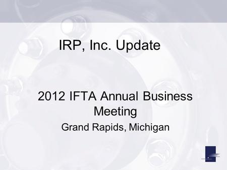 IRP, Inc. Update 2012 IFTA Annual Business Meeting Grand Rapids, Michigan.