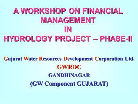 A WORKSHOP ON FINANCIAL MANAGEMENT IN HYDROLOGY PROJECT – PHASE-II Gujarat Water Resources Development Corporation Ltd. GWRDCGANDHINAGAR (GW Component.