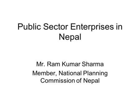 Public Sector Enterprises in Nepal Mr. Ram Kumar Sharma Member, National Planning Commission of Nepal.