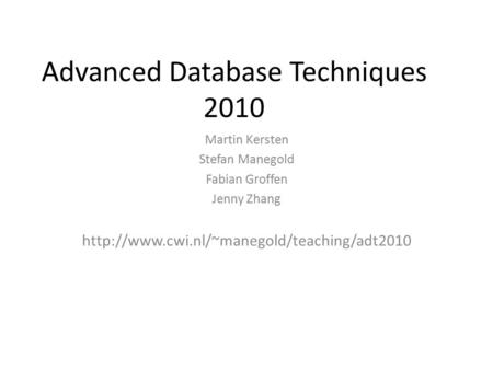 Advanced Database Techniques 2010 Martin Kersten Stefan Manegold Fabian Groffen Jenny Zhang