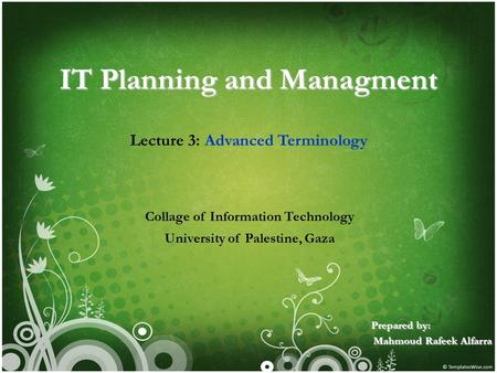 IT Planning and Managment Lecture 3: Advanced Terminology Collage of Information Technology University of Palestine, Gaza Prepared by: Mahmoud Rafeek Alfarra.