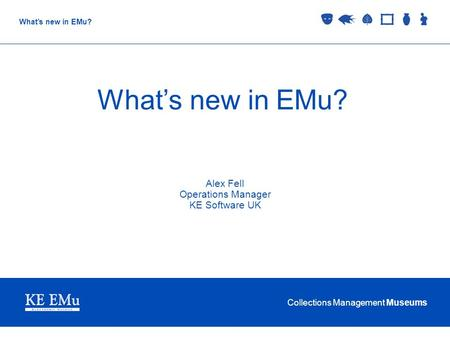 Collections Management Museums What's new in EMu? Alex Fell Operations Manager KE Software UK.