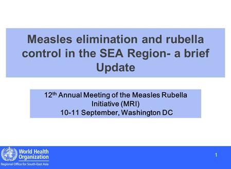 1 1 Measles elimination and rubella control in the SEA Region- a brief Update 12 th Annual Meeting of the Measles Rubella Initiative (MRI) 10-11 September,