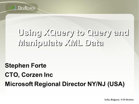 Sofia, Bulgaria | 9-10 October Using XQuery to Query and Manipulate XML Data Stephen Forte CTO, Corzen Inc Microsoft Regional Director NY/NJ (USA) Stephen.