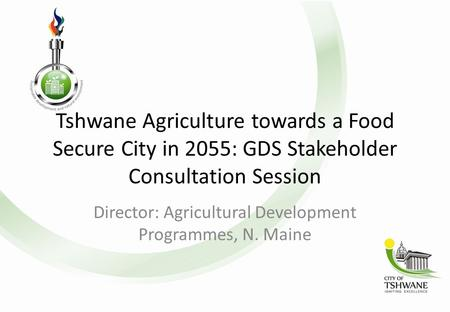 Tshwane Agriculture towards a Food Secure City in 2055: GDS Stakeholder Consultation Session Director: Agricultural Development Programmes, N. Maine.
