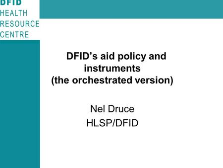 DFID's aid policy and instruments (the orchestrated version) Nel Druce HLSP/DFID.