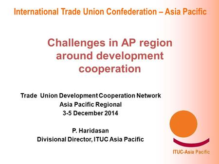 International Trade Union Confederation – Asia Pacific Challenges in AP region around development cooperation Trade Union Development Cooperation Network.