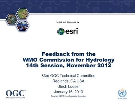 ® Hosted and Sponsored by Copyright © 2013 Open Geospatial Consortium Feedback from the WMO Commission for Hydrology 14th Session, November 2012 83rd OGC.
