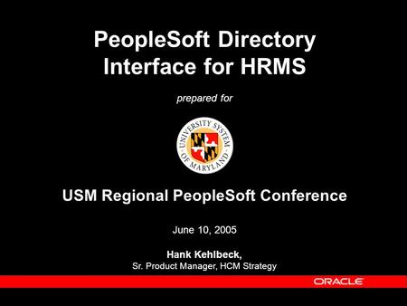 PeopleSoft Directory Interface for HRMS prepared for USM Regional PeopleSoft Conference June 10, 2005 Hank Kehlbeck, Sr. Product Manager, HCM Strategy.