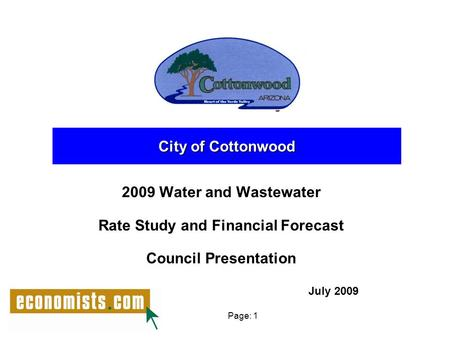 Page: 1 2009 Water and Wastewater Rate Study and Financial Forecast Council Presentation City of Cottonwood July 2009.