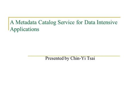 A Metadata Catalog Service for Data Intensive Applications Presented by Chin-Yi Tsai.