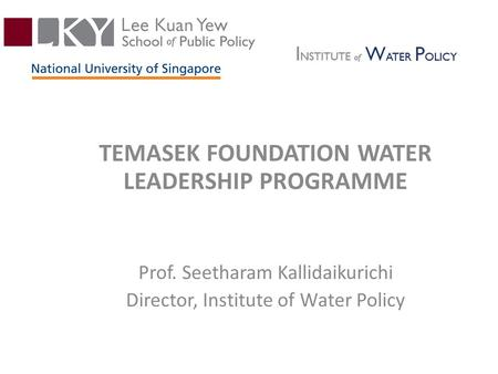 TEMASEK FOUNDATION WATER LEADERSHIP PROGRAMME Prof. Seetharam Kallidaikurichi Director, Institute of Water Policy.