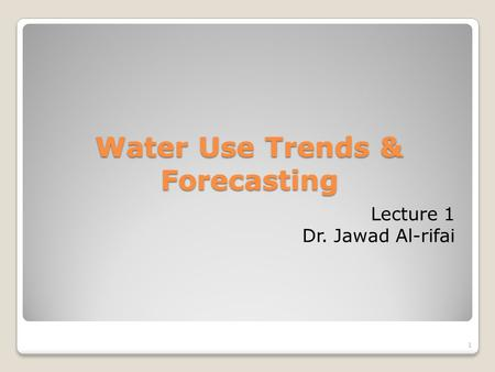 1 Water Use Trends & Forecasting Lecture 1 Dr. Jawad Al-rifai.
