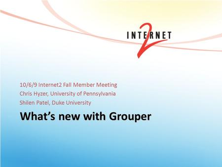 What's new with Grouper 10/6/9 Internet2 Fall Member Meeting Chris Hyzer, University of Pennsylvania Shilen Patel, Duke University.