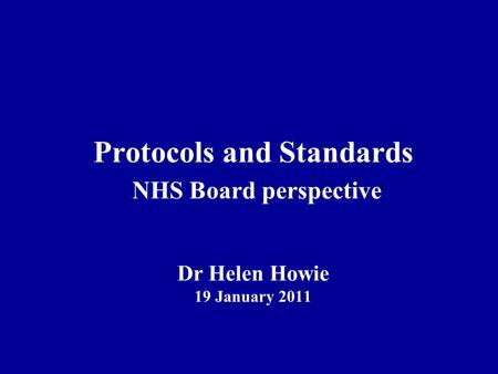 Protocols and Standards NHS Board perspective Dr Helen Howie 19 January 2011.