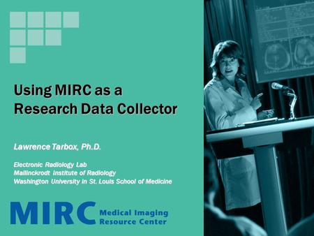 Using MIRC as a Research Data Collector Lawrence Tarbox, Ph.D. Electronic Radiology Lab Mallinckrodt Institute of Radiology Washington University in St.