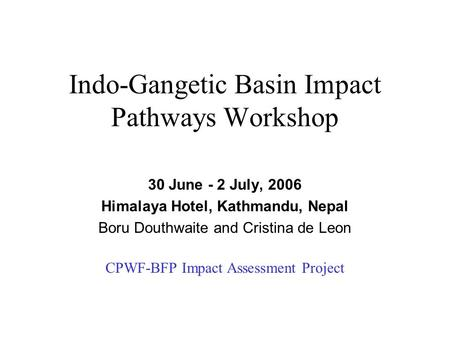Indo-Gangetic Basin Impact Pathways Workshop 30 June - 2 July, 2006 Himalaya Hotel, Kathmandu, Nepal Boru Douthwaite and Cristina de Leon CPWF-BFP Impact.