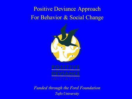 Positive Deviance Approach For Behavior & Social Change Funded through the Ford Foundation Tufts University.