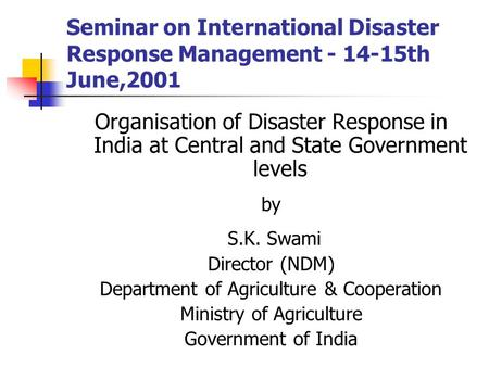 Seminar on International Disaster Response Management - 14-15th June,2001 Organisation of Disaster Response in India at Central and State Government levels.