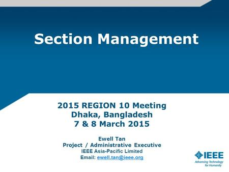 Section Management 2015 REGION 10 Meeting Dhaka, Bangladesh 7 & 8 March 2015 Ewell Tan Project / Administrative Executive IEEE Asia-Pacific Limited Email:
