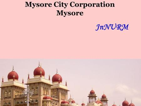 Mysore City Corporation Mysore JnNURM. Jawaharlal Nehru National Urban Renewal Mission JNNURM PROGRESS REVIEW 15 th January 2009 Projects State : Karnataka.