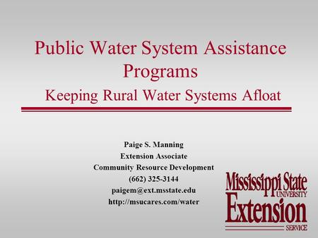 Public Water System Assistance Programs Keeping Rural Water Systems Afloat Paige S. Manning Extension Associate Community Resource Development (662) 325-3144.