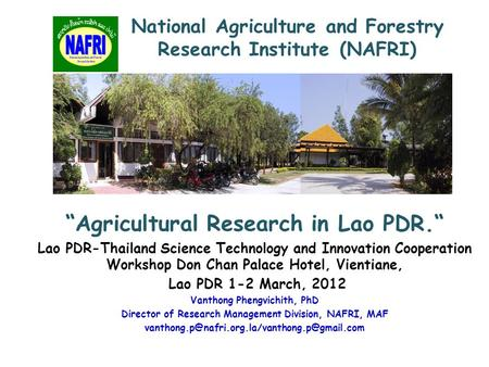 """Agricultural Research in Lao PDR."" Lao PDR-Thailand Science Technology and Innovation Cooperation Workshop Don Chan Palace Hotel, Vientiane, Lao PDR 1-2."