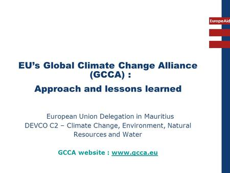 EuropeAid EU's Global Climate Change Alliance (GCCA) : Approach and lessons learned European Union Delegation in Mauritius DEVCO C2 – Climate Change, Environment,