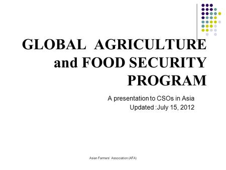 Asian Farmers' Association (AFA) GLOBAL AGRICULTURE and FOOD SECURITY PROGRAM A presentation to CSOs in Asia Updated :July 15, 2012.