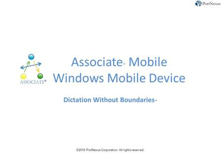 Associate ® Mobile Windows Mobile Device Dictation Without Boundaries ™ ©2010 PortNexus Corporation. All rights reserved.