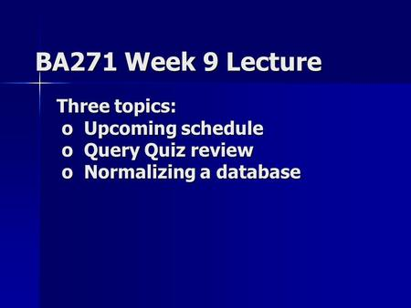 BA271 Week 9 Lecture Three topics: o Upcoming schedule o Query Quiz review o Normalizing a database.