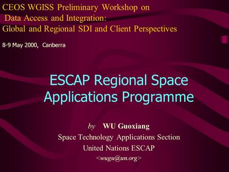 CEOS WGISS Preliminary Workshop on Data Access and Integration: Global and Regional SDI and Client Perspectives 8-9 May 2000, Canberra ESCAP Regional Space.