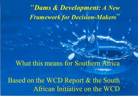 """ Dams & Development: A New Framework for Decision-Makers "" What this means for Southern Africa Based on the WCD Report & the South African Initiative."