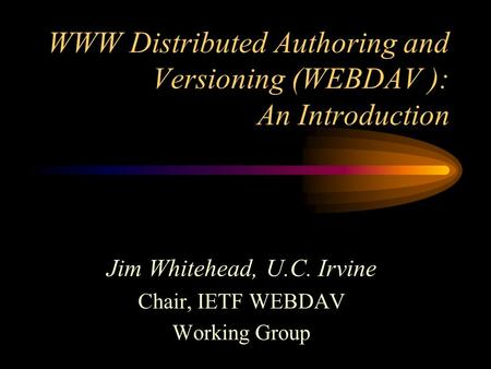 WWW Distributed Authoring and Versioning (WEBDAV ): An Introduction Jim Whitehead, U.C. Irvine Chair, IETF WEBDAV Working Group.