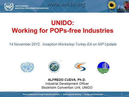 1 UNIDO: Working for POPs-free Industries 14 November 2012, Inception Workshop Turkey EA on NIP Update ALFREDO CUEVA, Ph.D. Industrial Development Officer.