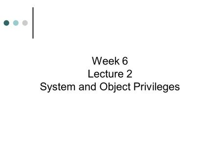 Week 6 Lecture 2 System and Object Privileges. Learning Objectives  Identify and manage system and object privileges  Grant and revoke privileges to.
