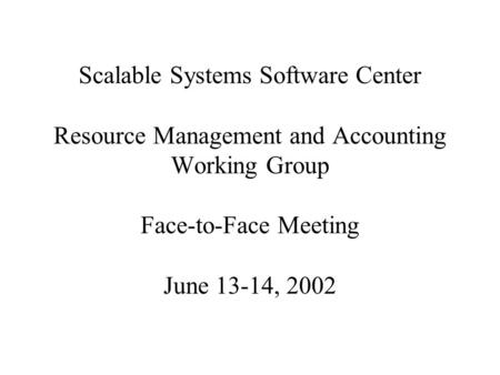 Scalable Systems Software Center Resource Management and Accounting Working Group Face-to-Face Meeting June 13-14, 2002.