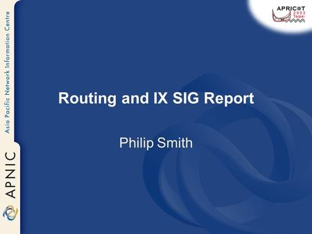 Routing and IX SIG Report Philip Smith. Routing SIG Routing SIG Charter Discussion Routing SIG Co-chair InterNOC Dial By ASN ProjectBill Woodcock Inferring.