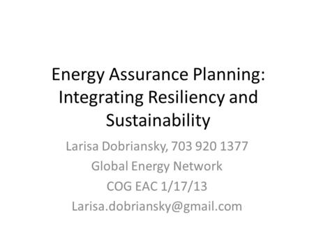 Energy Assurance Planning: Integrating Resiliency and Sustainability Larisa Dobriansky, 703 920 1377 Global Energy Network COG EAC 1/17/13