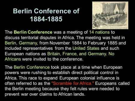 Berlin Conference of 1884-1885 The Berlin Conference was a meeting of 14 nations to discuss territorial disputes in Africa. The meeting was held in Berlin,
