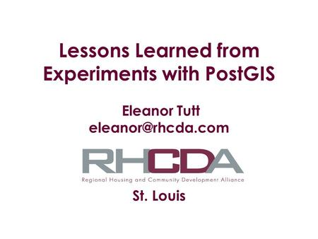 Lessons Learned from Experiments with PostGIS Eleanor Tutt St. Louis.