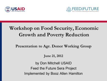 Workshop on Food Security, Economic Growth and Poverty Reduction by Don Mitchell USAID Feed the Future Sera Project Implemented by Booz Allen Hamilton.