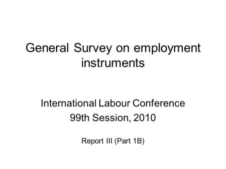 General Survey on employment instruments International Labour Conference 99th Session, 2010 Report III (Part 1B)
