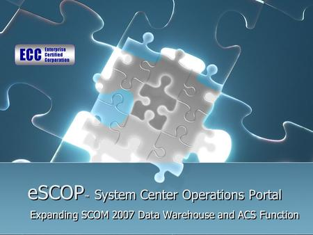 ESCOP ™ System Center Operations Portal Expanding SCOM 2007 Data Warehouse and ACS Function.