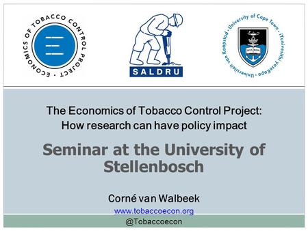 The Economics of Tobacco Control Project: How research can have policy impact Seminar at the University of Stellenbosch Corné van Walbeek www.tobaccoecon.org.