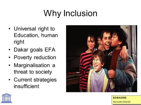 Why Inclusion Universal right to Education, human right Dakar goals EFA Poverty reduction Marginalisation a threat to society Current strategies insufficient.