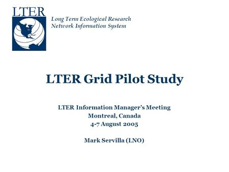 Long Term Ecological Research Network Information System LTER Grid Pilot Study LTER Information Manager's Meeting Montreal, Canada 4-7 August 2005 Mark.