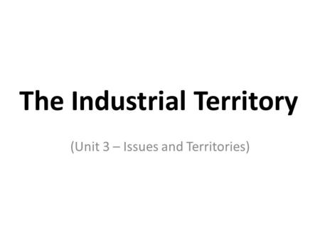 The Industrial Territory (Unit 3 – Issues and Territories)
