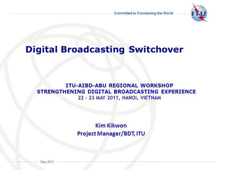 Committed to Connecting the World International Telecommunication Union May 2011 Kim Kikwon Project Manager/BDT, ITU Digital Broadcasting Switchover ITU-AIBD-ABU.