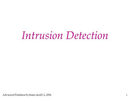 Advanced Database Systems, mod3-2, 2006 1 Intrusion Detection.